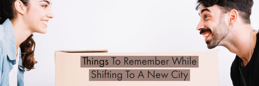 Things To Remember While Shifting To A New City